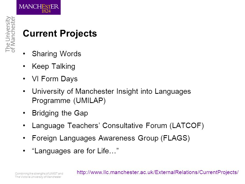 Combining the strengths of UMIST and The Victoria University of Manchester http://www.llc.manchester.ac.uk/ExternalRelations/CurrentProjects/ School of Languages, Linguistics and Cultures
