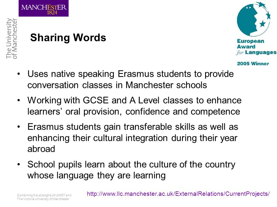 Combining the strengths of UMIST and The Victoria University of Manchester http://www.llc.manchester.ac.uk/ExternalRelations/CurrentProjects/ Sharing Words Uses native speaking Erasmus students to provide conversation classes in Manchester schools Working with GCSE and A Level classes to enhance learners' oral provision, confidence and competence Erasmus students gain transferable skills as well as enhancing their cultural integration during their year abroad School pupils learn about the culture of the country whose language they are learning