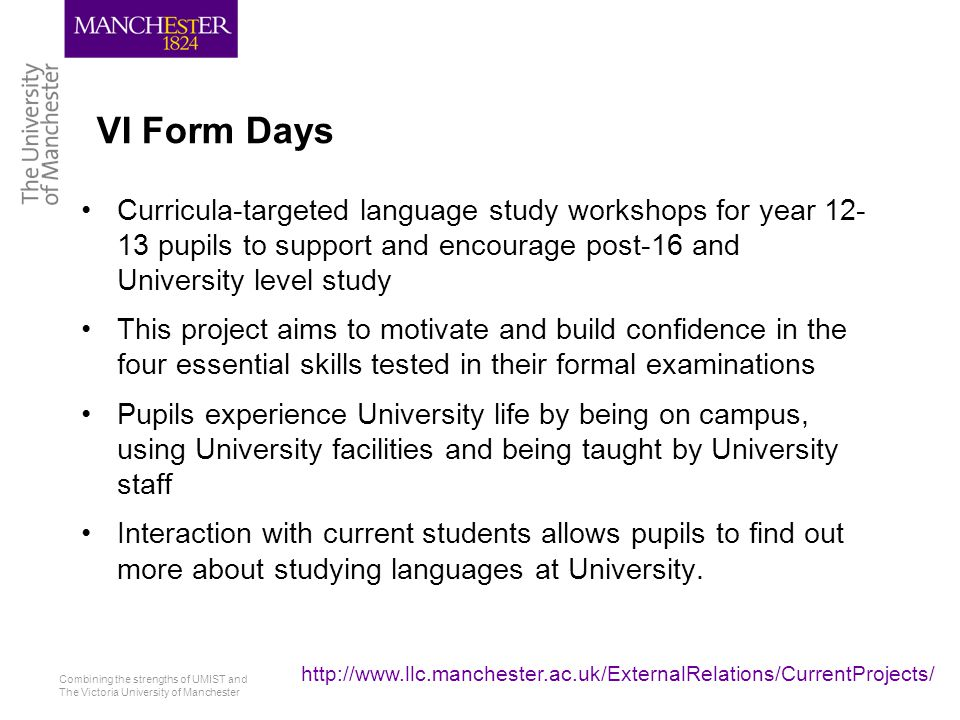 Combining the strengths of UMIST and The Victoria University of Manchester http://www.llc.manchester.ac.uk/ExternalRelations/CurrentProjects/ VI Form Days Curricula-targeted language study workshops for year 12- 13 pupils to support and encourage post-16 and University level study This project aims to motivate and build confidence in the four essential skills tested in their formal examinations Pupils experience University life by being on campus, using University facilities and being taught by University staff Interaction with current students allows pupils to find out more about studying languages at University.