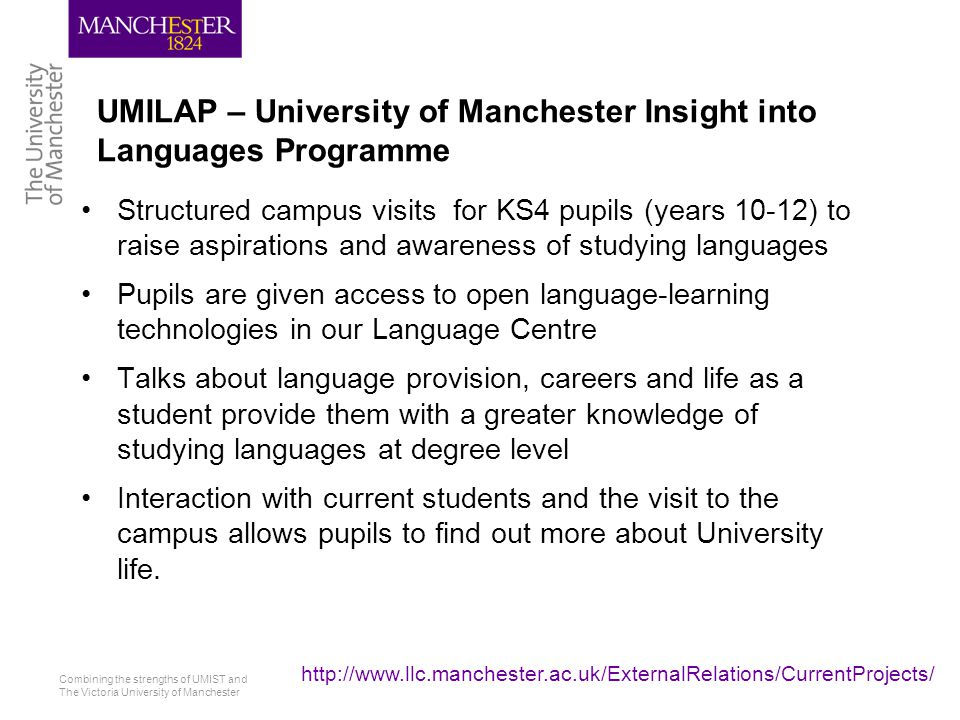 Combining the strengths of UMIST and The Victoria University of Manchester http://www.llc.manchester.ac.uk/ExternalRelations/CurrentProjects/ Bridging the Gap Language enhancement days for year 11 or year 12 pupils This project addresses the transitions in language study from GCSE to AS level or from AS to A2 level Focuses on grammatical knowledge, oral competence and writing skills Teaching materials for the day are closely aligned to exam-based curricula.