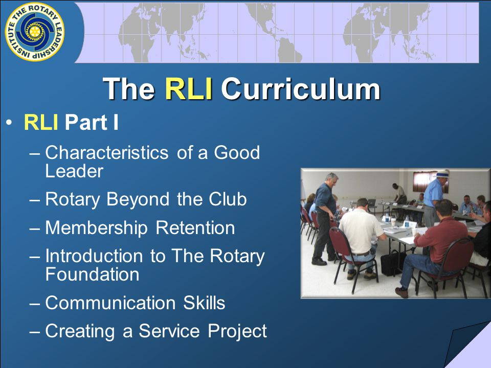The RLI Curriculum RLI Part I –Characteristics of a Good Leader –Rotary Beyond the Club –Membership Retention –Introduction to The Rotary Foundation –Communication Skills –Creating a Service Project