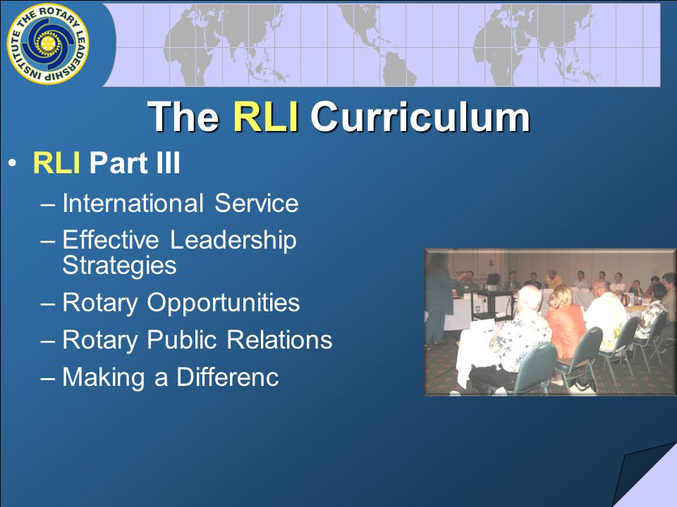 The RLI Curriculum RLI Part III –International Service –Effective Leadership Strategies –Rotary Opportunities –Rotary Public Relations –Making a Differenc