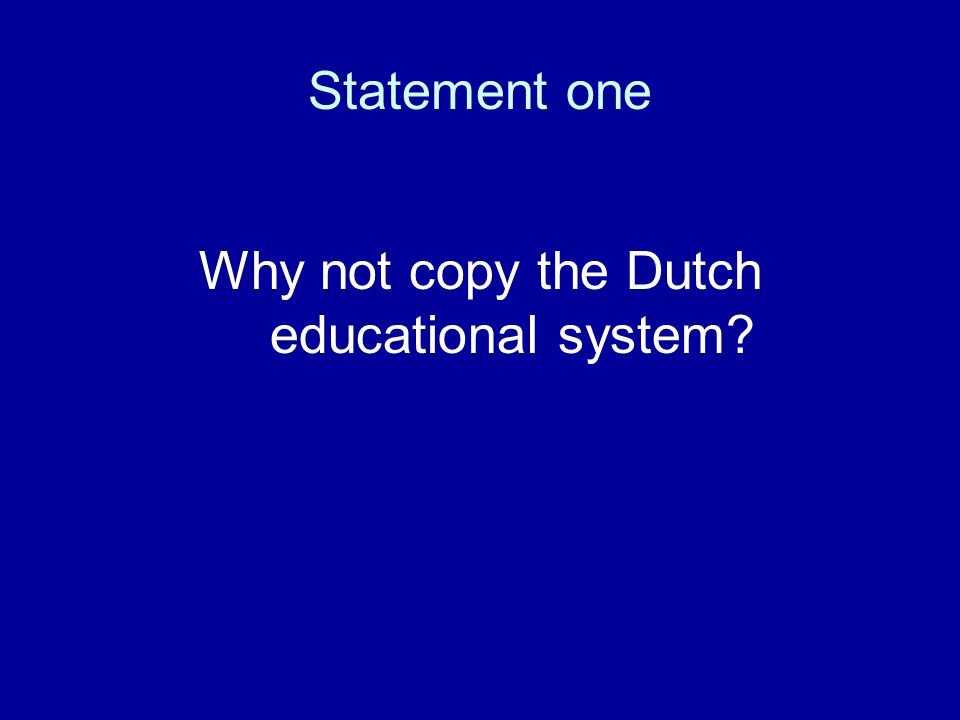 Statement one Why not copy the Dutch educational system?