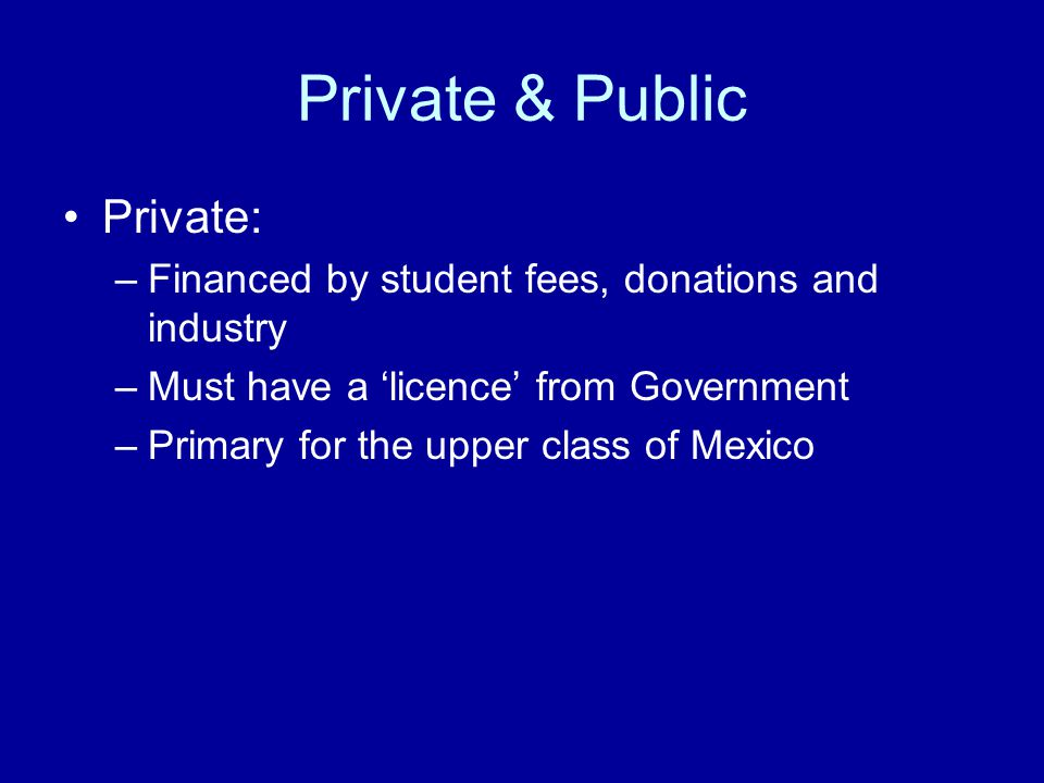 Private & Public Private: –Financed by student fees, donations and industry –Must have a 'licence' from Government –Primary for the upper class of Mexico