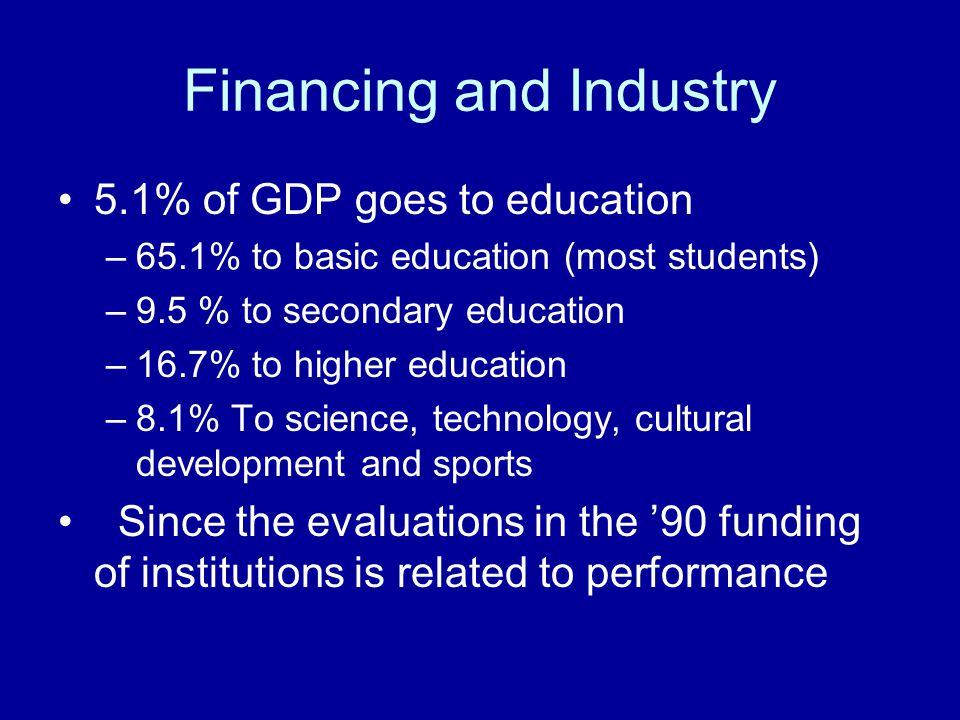 Financing and Industry 5.1% of GDP goes to education –65.1% to basic education (most students) –9.5 % to secondary education –16.7% to higher education –8.1% To science, technology, cultural development and sports Since the evaluations in the '90 funding of institutions is related to performance