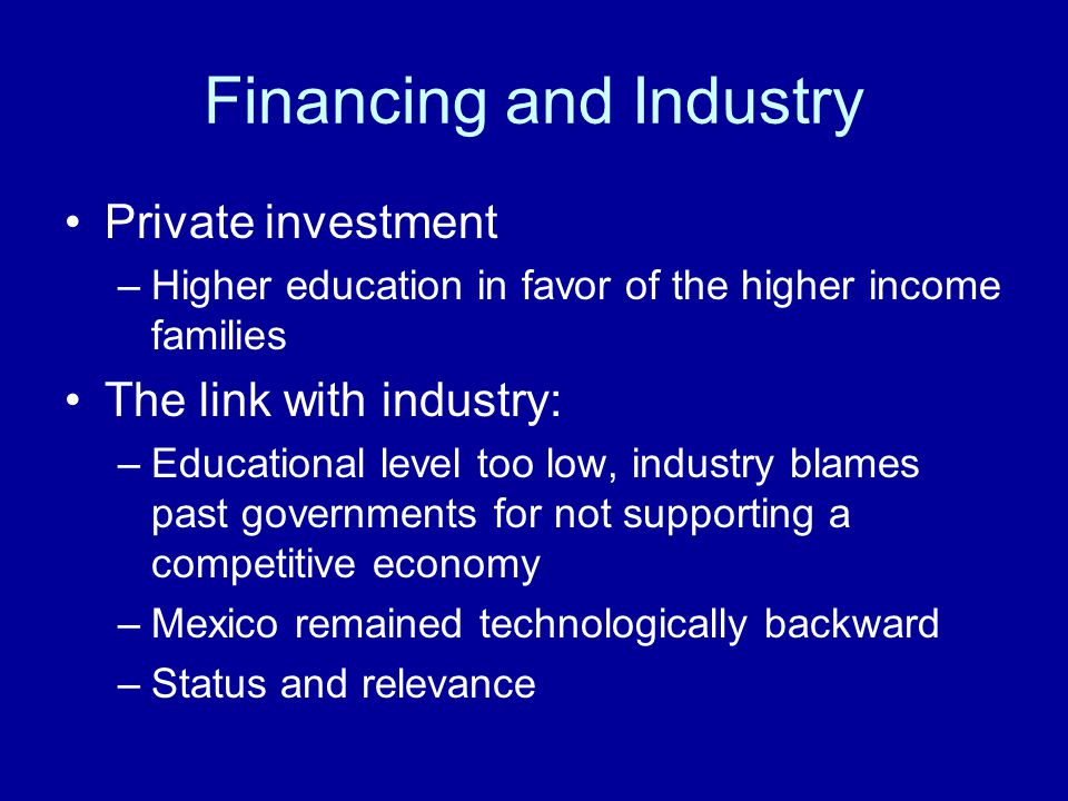 Financing and Industry Private investment –Higher education in favor of the higher income families The link with industry: –Educational level too low, industry blames past governments for not supporting a competitive economy –Mexico remained technologically backward –Status and relevance