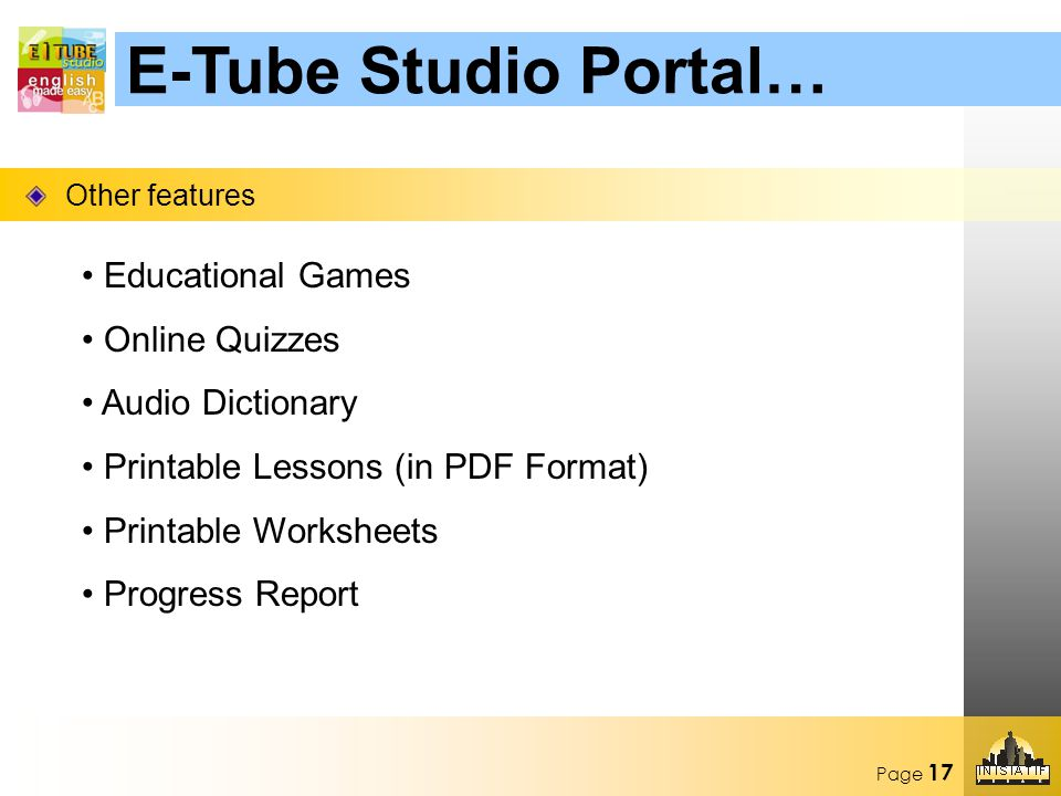 Page 17 Other features E-Tube Studio Portal… Educational Games Online Quizzes Audio Dictionary Printable Lessons (in PDF Format) Printable Worksheets Progress Report