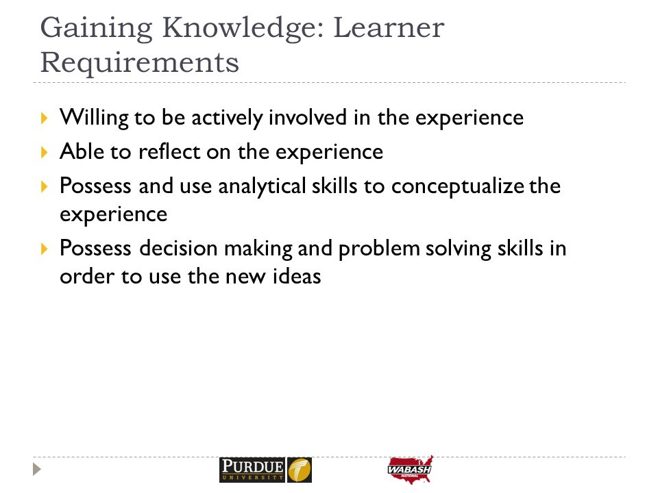 Gaining Knowledge: Learner Requirements  Willing to be actively involved in the experience  Able to reflect on the experience  Possess and use analytical skills to conceptualize the experience  Possess decision making and problem solving skills in order to use the new ideas