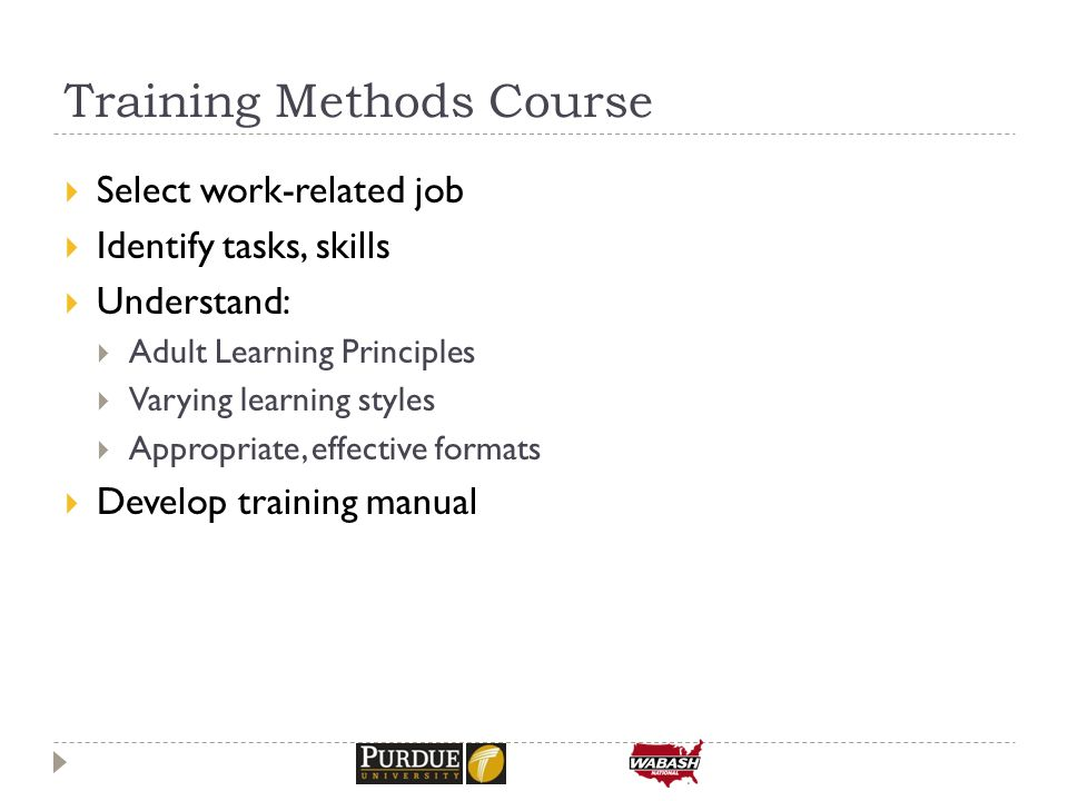 Training Methods Course  Select work-related job  Identify tasks, skills  Understand:  Adult Learning Principles  Varying learning styles  Appropriate, effective formats  Develop training manual