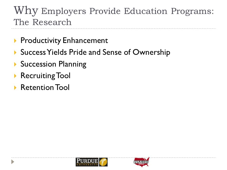  Productivity Enhancement  Success Yields Pride and Sense of Ownership  Succession Planning  Recruiting Tool  Retention Tool Why Employers Provide Education Programs: The Research