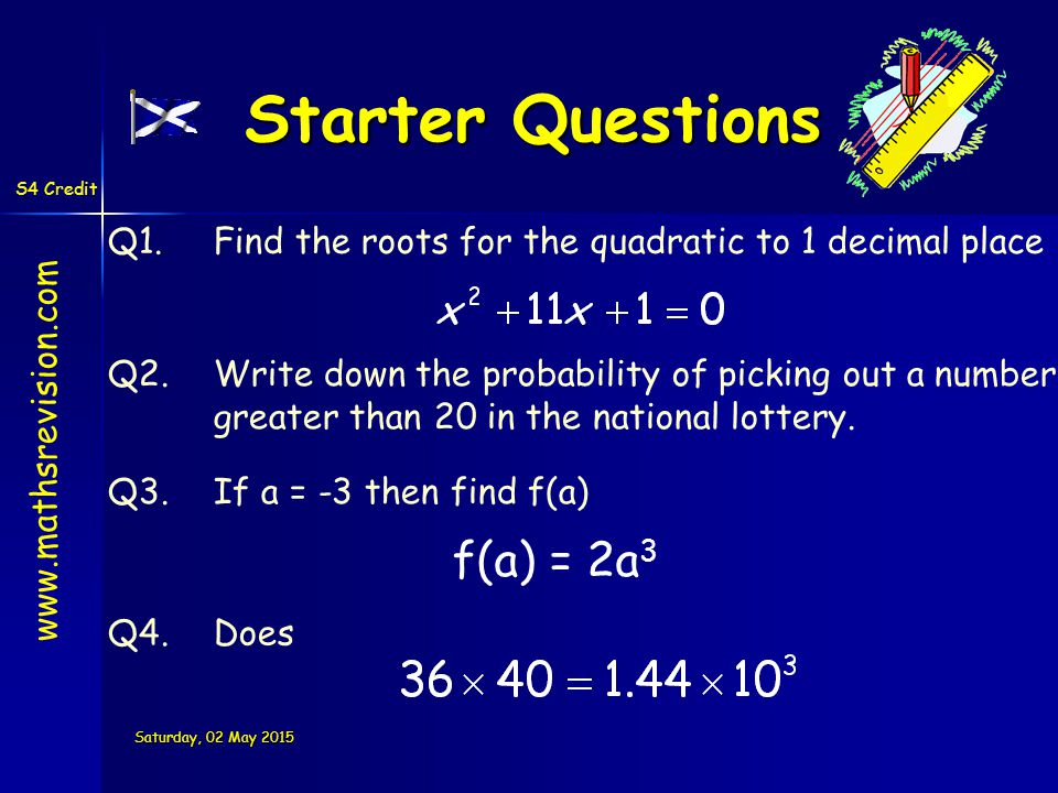 S4 Credit Saturday, 02 May 2015Saturday, 02 May 2015Saturday, 02 May 2015Saturday, 02 May 2015 Starter Questions Q1.Find the roots for the quadratic to 1 decimal place Q2.Write down the probability of picking out a number greater than 20 in the national lottery.