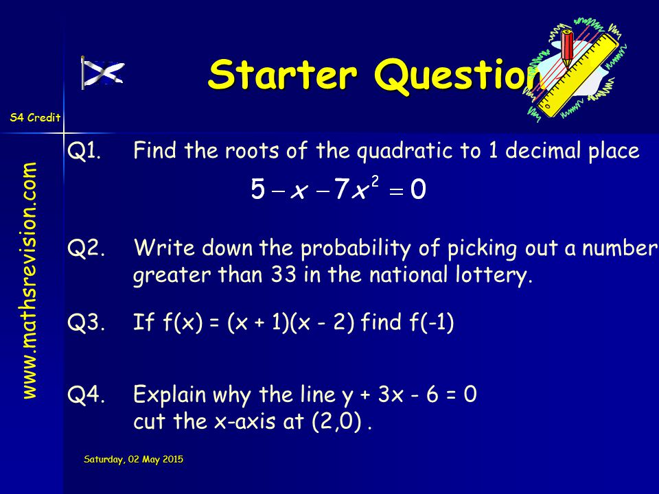 S4 Credit Saturday, 02 May 2015Saturday, 02 May 2015Saturday, 02 May 2015Saturday, 02 May 2015 Starter Questions Q1.Find the roots of the quadratic to 1 decimal place Q2.Write down the probability of picking out a number greater than 33 in the national lottery.