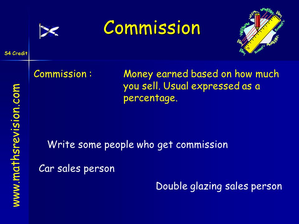 S4 Credit Commission :Money earned based on how much you sell. Usual expressed as a percentage. www.mathsrevision.com Write some people who get commis