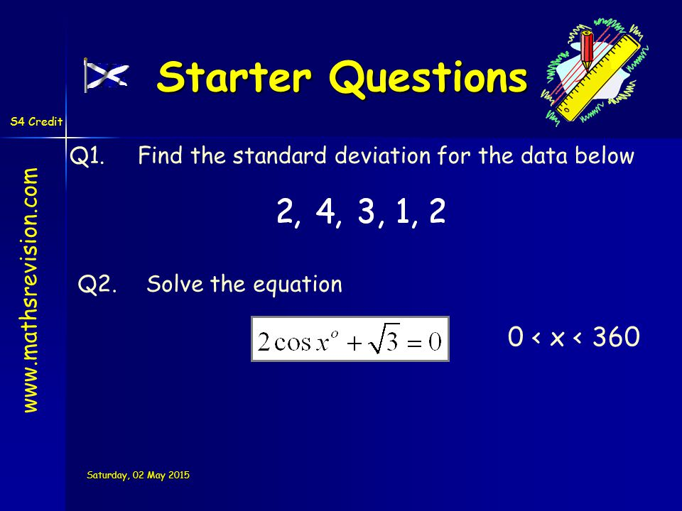 S4 Credit Saturday, 02 May 2015Saturday, 02 May 2015Saturday, 02 May 2015Saturday, 02 May 2015 Starter Questions Q1.Find the standard deviation for the data below Q2.Solve the equation www.mathsrevision.com 0 < x < 360