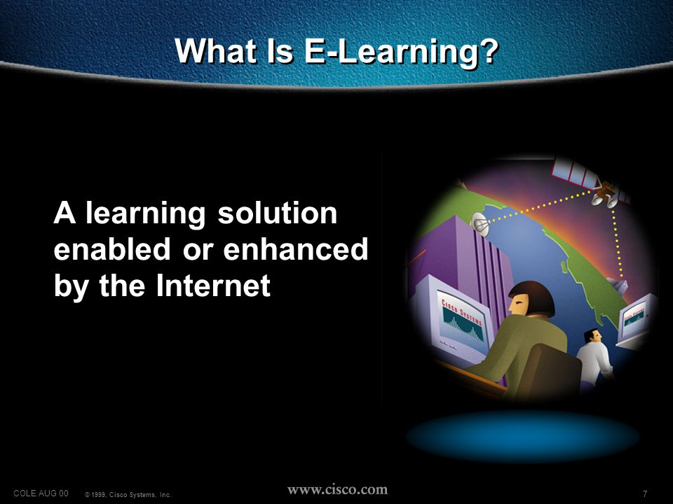 7 COLE AUG 00 © 1999, Cisco Systems, Inc. What Is E-Learning.