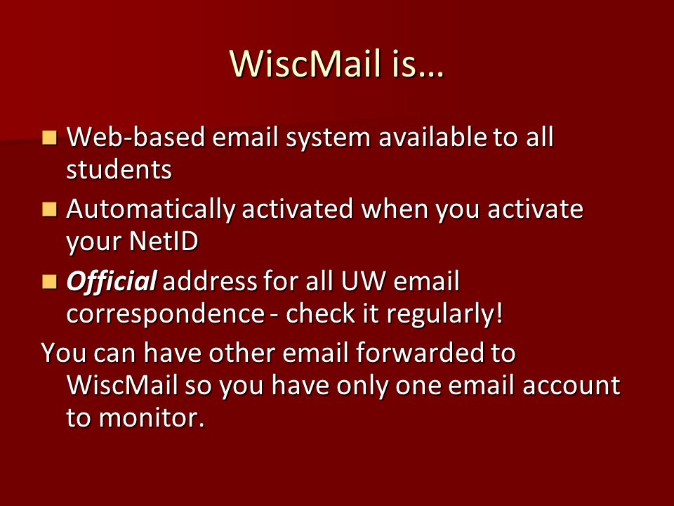 WiscMail is… Web-based email system available to all students Web-based email system available to all students Automatically activated when you activate your NetID Automatically activated when you activate your NetID Official address for all UW email correspondence - check it regularly.