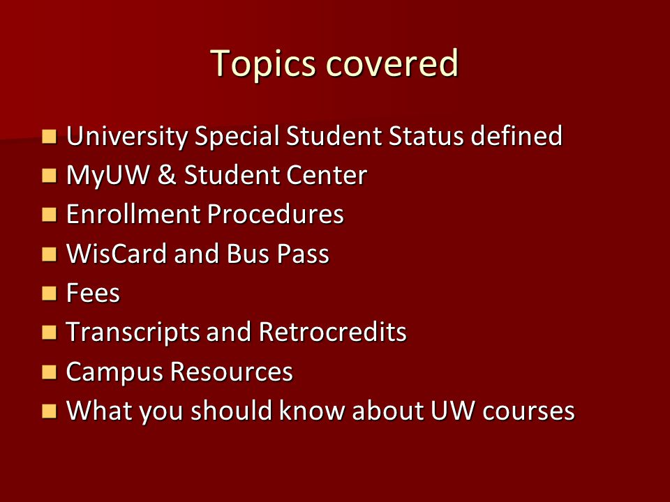 Topics covered University Special Student Status defined University Special Student Status defined MyUW & Student Center MyUW & Student Center Enrollment Procedures Enrollment Procedures WisCard and Bus Pass WisCard and Bus Pass Fees Fees Transcripts and Retrocredits Transcripts and Retrocredits Campus Resources Campus Resources What you should know about UW courses What you should know about UW courses
