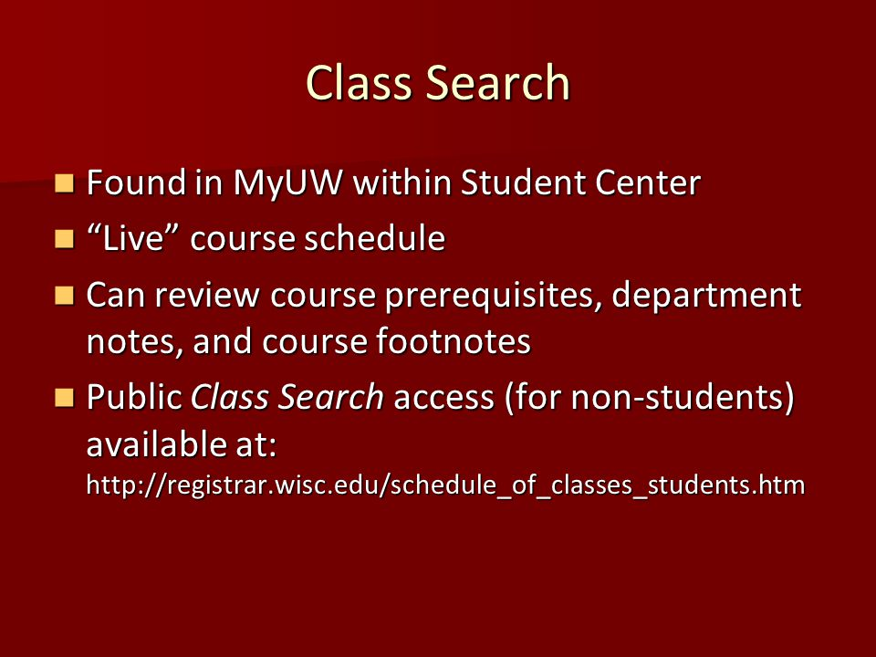 Class Search Found in MyUW within Student Center Found in MyUW within Student Center Live course schedule Live course schedule Can review course prerequisites, department notes, and course footnotes Can review course prerequisites, department notes, and course footnotes Public Class Search access (for non-students) available at: http://registrar.wisc.edu/schedule_of_classes_students.htm Public Class Search access (for non-students) available at: http://registrar.wisc.edu/schedule_of_classes_students.htm