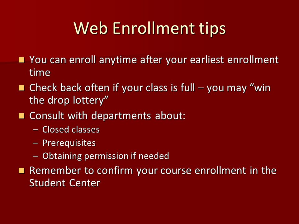 Web Enrollment tips You can enroll anytime after your earliest enrollment time You can enroll anytime after your earliest enrollment time Check back often if your class is full – you may win the drop lottery Check back often if your class is full – you may win the drop lottery Consult with departments about: Consult with departments about: –Closed classes –Prerequisites –Obtaining permission if needed Remember to confirm your course enrollment in the Student Center Remember to confirm your course enrollment in the Student Center