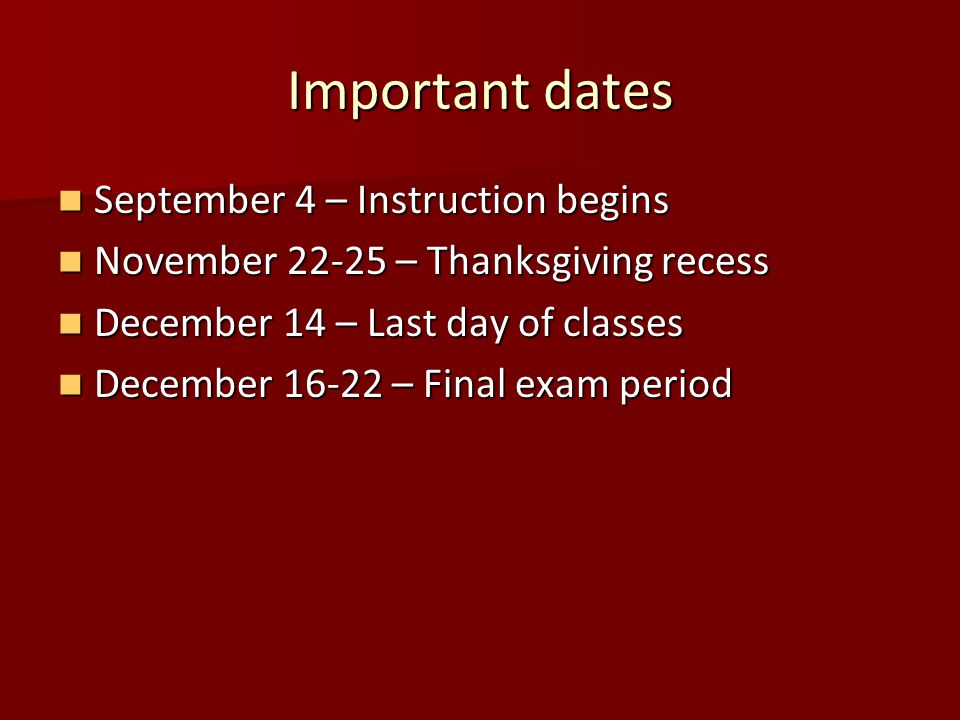 Important dates September 4 – Instruction begins September 4 – Instruction begins November 22-25 – Thanksgiving recess November 22-25 – Thanksgiving recess December 14 – Last day of classes December 14 – Last day of classes December 16-22 – Final exam period December 16-22 – Final exam period