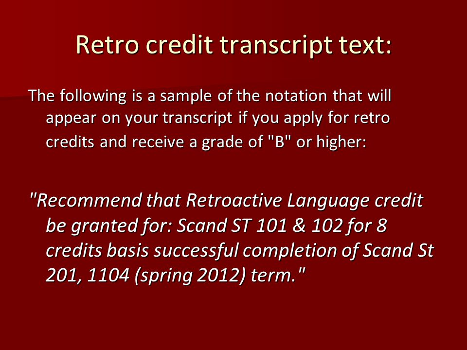 Retro credit transcript text: The following is a sample of the notation that will appear on your transcript if you apply for retro credits and receive a grade of B or higher: Recommend that Retroactive Language credit be granted for: Scand ST 101 & 102 for 8 credits basis successful completion of Scand St 201, 1104 (spring 2012) term.