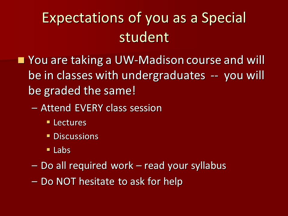 Expectations of you as a Special student You are taking a UW-Madison course and will be in classes with undergraduates -- you will be graded the same.