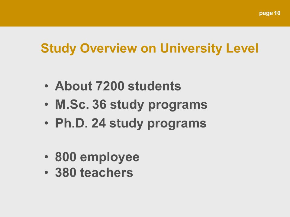 page 10 Study Overview on University Level About 7200 students M.Sc. 36 study programs Ph.D. 24 study programs 800 employee 380 teachers