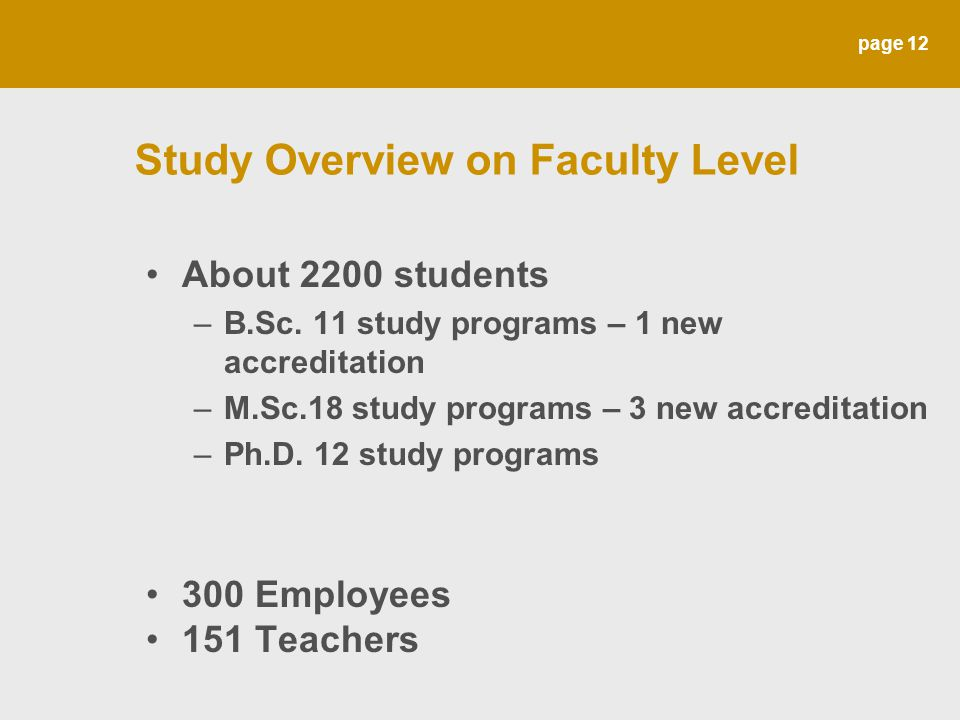page 12 Study Overview on Faculty Level About 2200 students –B.Sc. 11 study programs – 1 new accreditation –M.Sc.18 study programs – 3 new accreditati