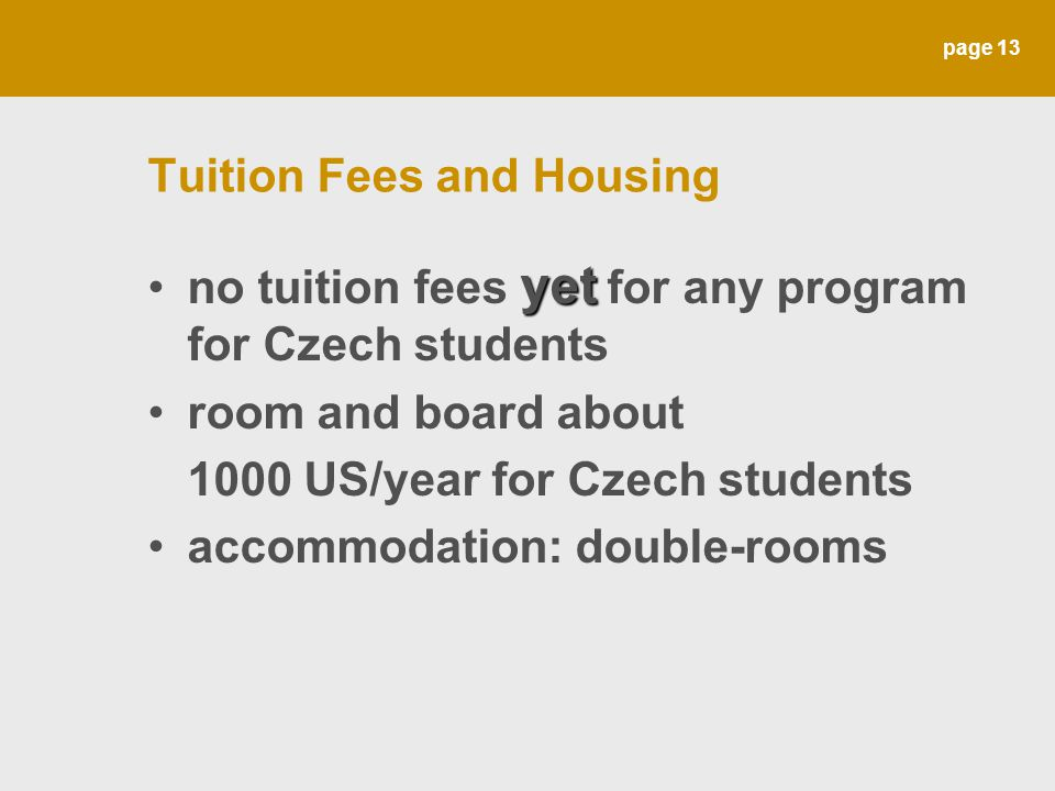 page 13 Tuition Fees and Housing yetno tuition fees yet for any program for Czech students room and board about 1000 US/year for Czech students accomm