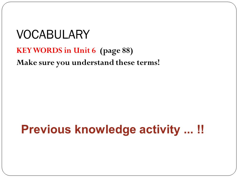 VOCABULARY KEY WORDS in Unit 6 (page 88) Make sure you understand these terms.