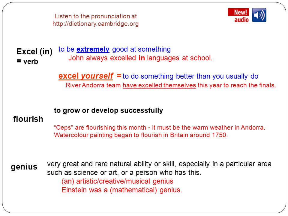Listen to the pronunciation at http://dictionary.cambridge.org Excel (in) = verb to be extremely good at something John always excelled in languages at school.