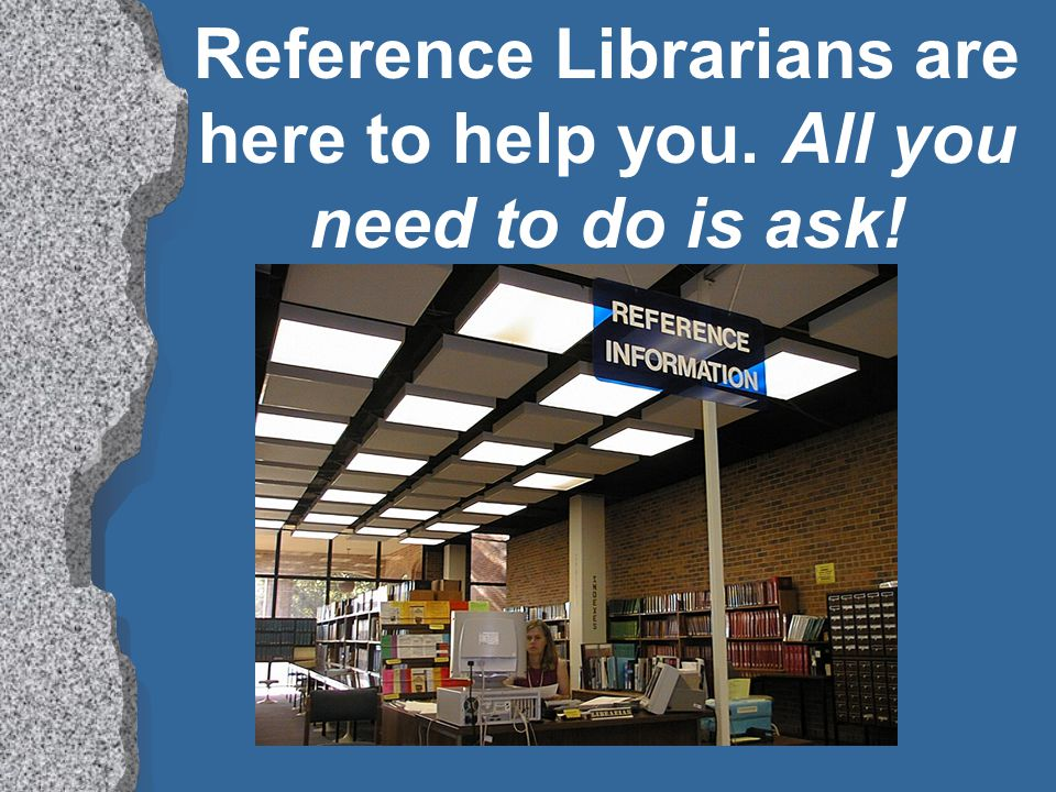What's a Reference Librarian? l Reference librarians are professionally trained people who help you locate and learn to use the resources to find the