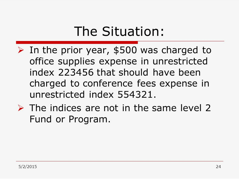 The Situation:  In the prior year, $500 was charged to office supplies expense in unrestricted index 223456 that should have been charged to conference fees expense in unrestricted index 554321.
