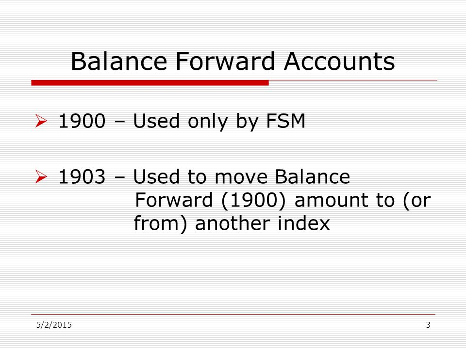 5/2/20153 Balance Forward Accounts  1900 – Used only by FSM  1903 – Used to move Balance Forward (1900) amount to (or from) another index