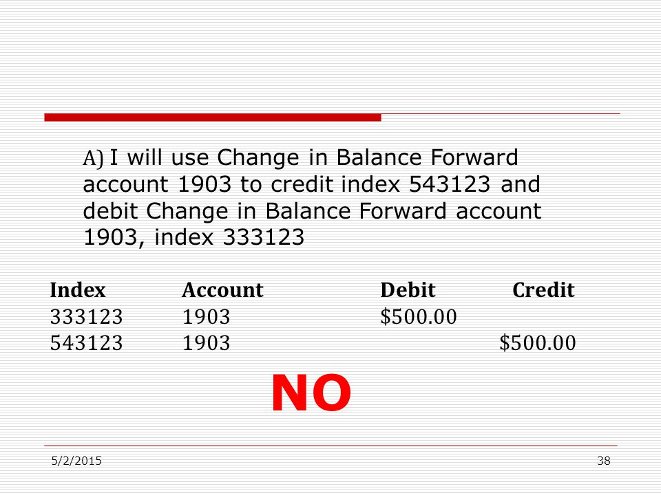 5/2/201538 A) I will use Change in Balance Forward account 1903 to credit index 543123 and debit Change in Balance Forward account 1903, index 333123 IndexAccountDebitCredit 3331231903$500.00 5431231903 $500.00 NO