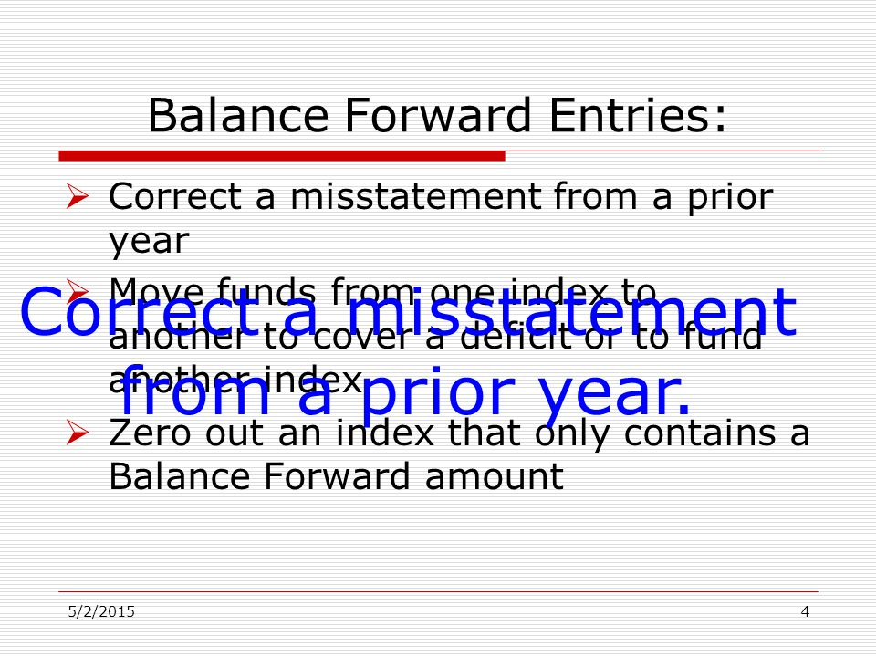 Balance Forward Entries:  Correct a misstatement from a prior year  Move funds from one index to another to cover a deficit or to fund another index  Zero out an index that only contains a Balance Forward amount 5/2/20154 Correct a misstatement from a prior year.