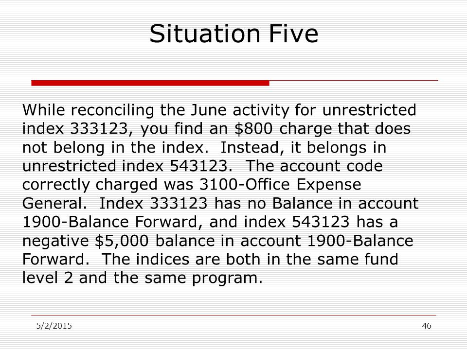 5/2/201546 Situation Five While reconciling the June activity for unrestricted index 333123, you find an $800 charge that does not belong in the index