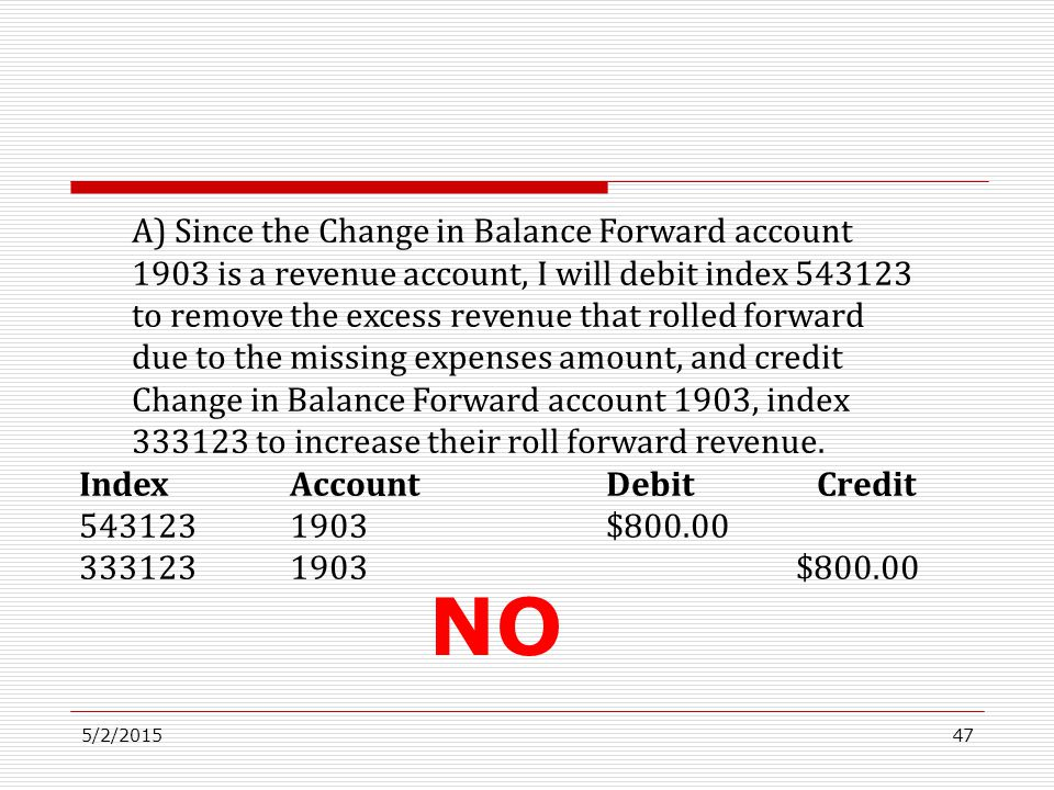 5/2/201547 A) Since the Change in Balance Forward account 1903 is a revenue account, I will debit index 543123 to remove the excess revenue that rolle