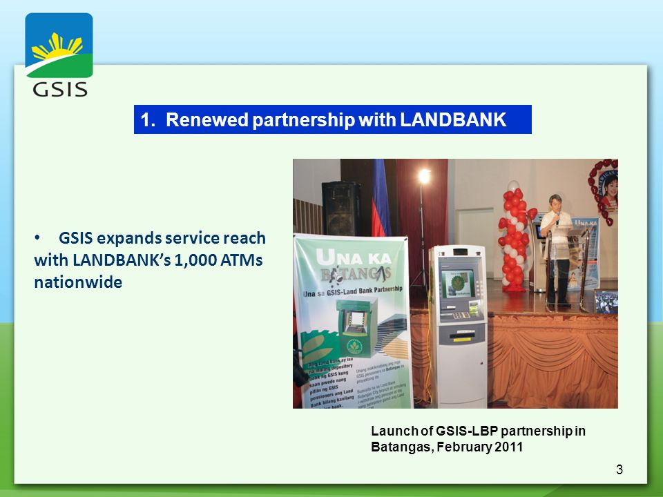 3 GSIS expands service reach with LANDBANK's 1,000 ATMs nationwide 1. Renewed partnership with LANDBANK Launch of GSIS-LBP partnership in Batangas, Fe