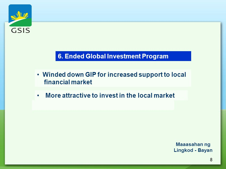 8 6. Ended Global Investment Program Maaasahan ng Lingkod - Bayan Winded down GIP for increased support to local financial market More attractive to i