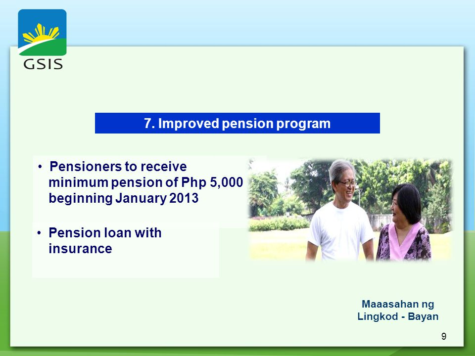 9 7. Improved pension program Pensioners to receive minimum pension of Php 5,000 beginning January 2013 Pension loan with insurance Maaasahan ng Lingk