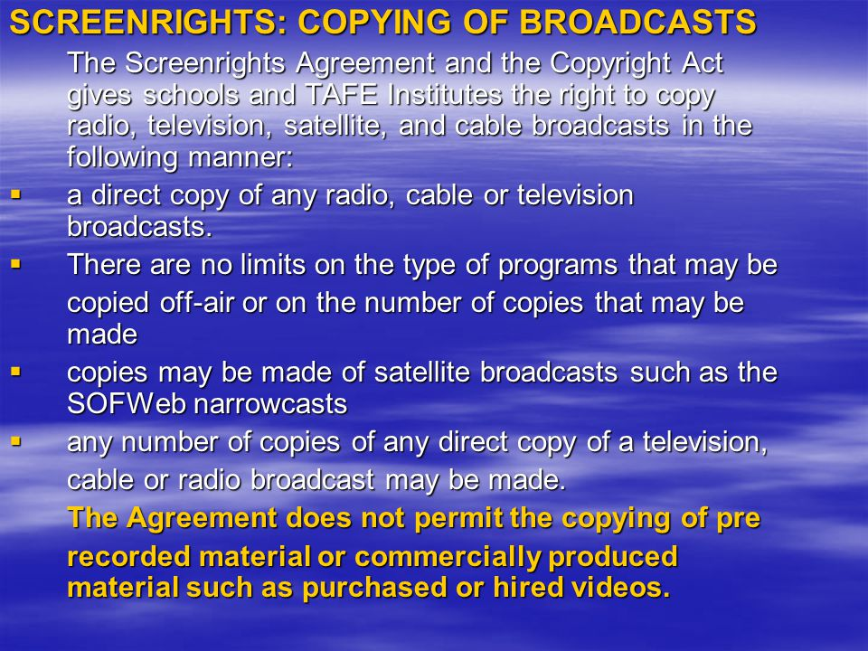 SCREENRIGHTS: COPYING OF BROADCASTS The Screenrights Agreement and the Copyright Act gives schools and TAFE Institutes the right to copy radio, television, satellite, and cable broadcasts in the following manner:  a direct copy of any radio, cable or television broadcasts.
