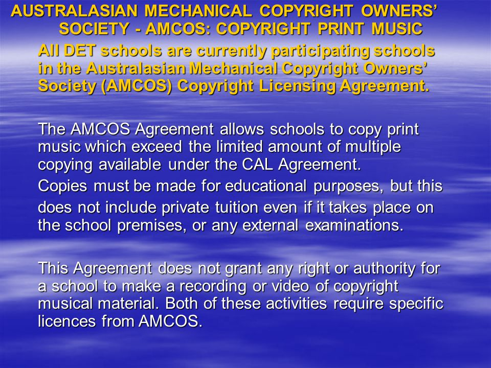 AUSTRALASIAN MECHANICAL COPYRIGHT OWNERS' SOCIETY - AMCOS: COPYRIGHT PRINT MUSIC All DET schools are currently participating schools in the Australasian Mechanical Copyright Owners' Society (AMCOS) Copyright Licensing Agreement.