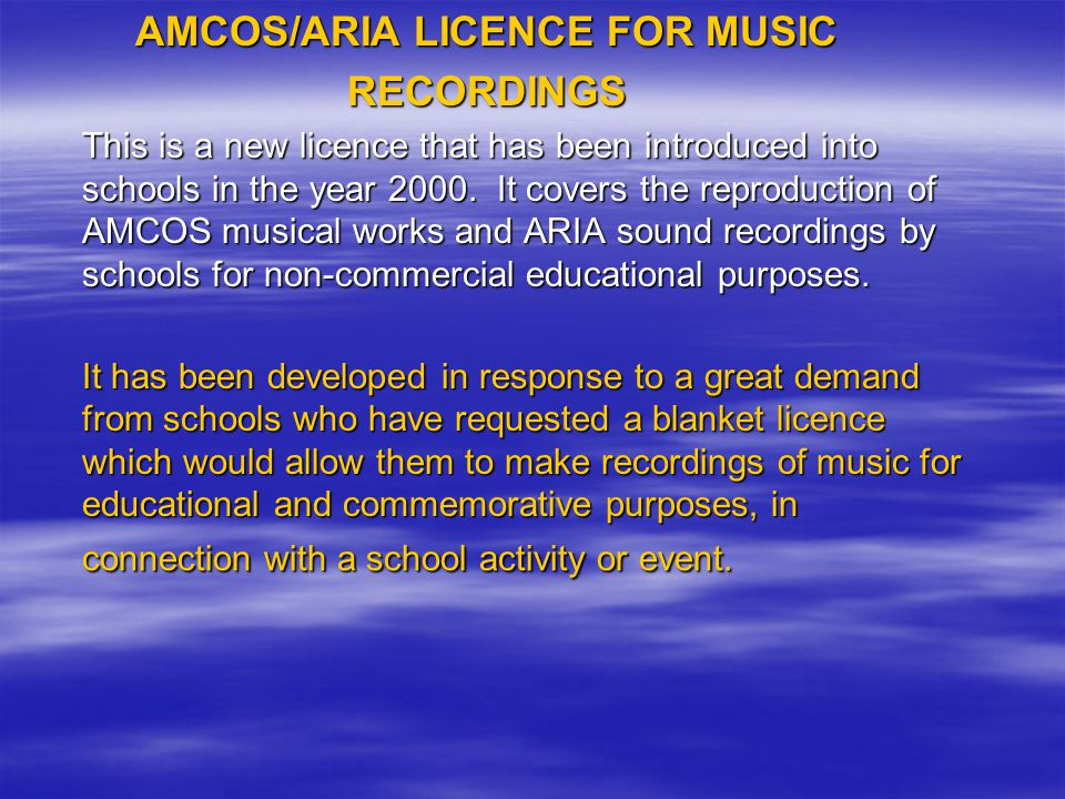AMCOS/ARIA LICENCE FOR MUSIC RECORDINGS This is a new licence that has been introduced into schools in the year 2000.