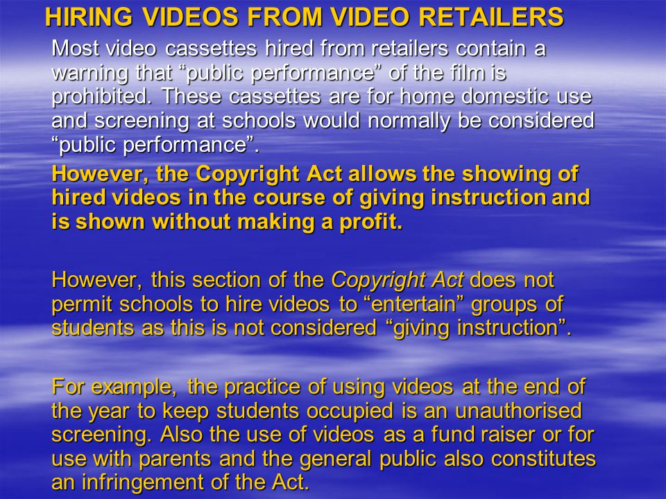 HIRING VIDEOS FROM VIDEO RETAILERS Most video cassettes hired from retailers contain a warning that public performance of the film is prohibited.