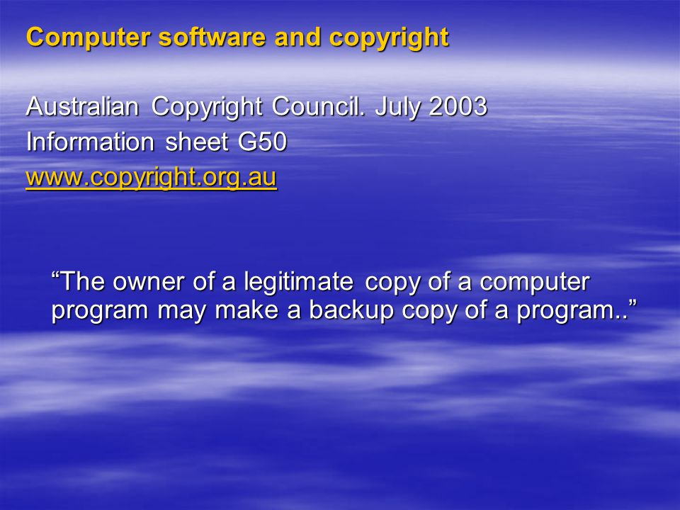 """Computer software and copyright Australian Copyright Council. July 2003 Information sheet G50 www.copyright.org.au """"The owner of a legitimate copy of"""