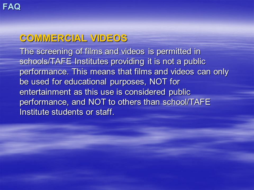 FAQ COMMERCIAL VIDEOS The screening of films and videos is permitted in schools/TAFE Institutes providing it is not a public performance. This means t