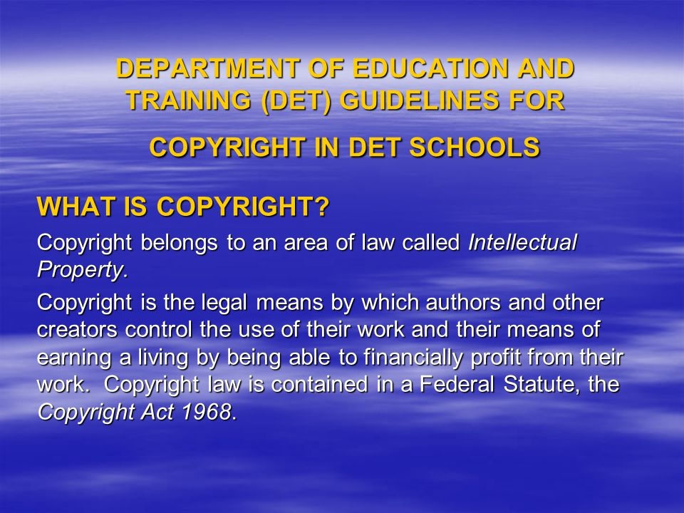 DEPARTMENT OF EDUCATION AND TRAINING (DET) GUIDELINES FOR COPYRIGHT IN DET SCHOOLS WHAT IS COPYRIGHT.