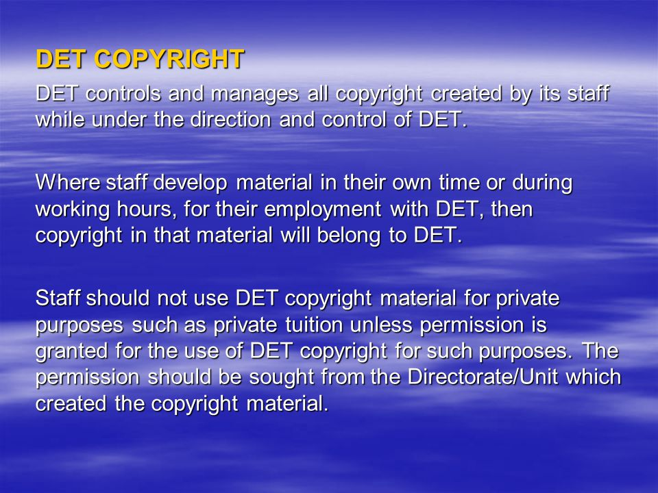 DET COPYRIGHT DET controls and manages all copyright created by its staff while under the direction and control of DET.