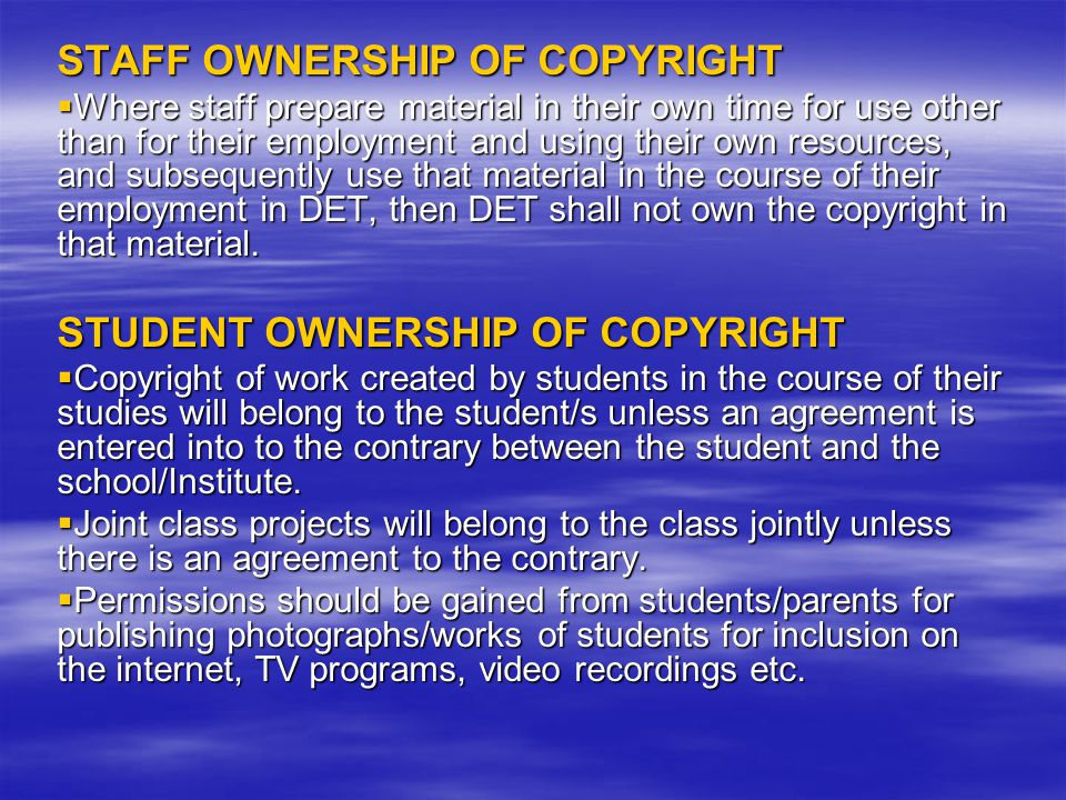 STAFF OWNERSHIP OF COPYRIGHT  Where staff prepare material in their own time for use other than for their employment and using their own resources, and subsequently use that material in the course of their employment in DET, then DET shall not own the copyright in that material.